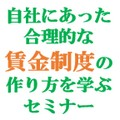 【東京6月21日(木)】自社にあった合理的な賃金制度の作り方を学ぶセミナー