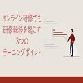 【10/26開催】オンライン研修でも研修転移を起こすための3つのラーニングポイント