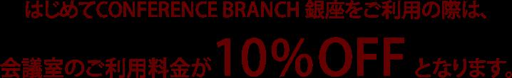 はじめてCONFERENCE BRANCH 銀座をご利用の際は、会議室のご利用料金が10%OFFとなります。