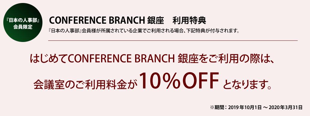 『日本の人事部』会員限定 CONFERENCE BRANCH 銀座 利用特典 はじめてCONFERENCE BRANCH 銀座をご利用の際は、会議室のご利用料金が10%OFFとなります。