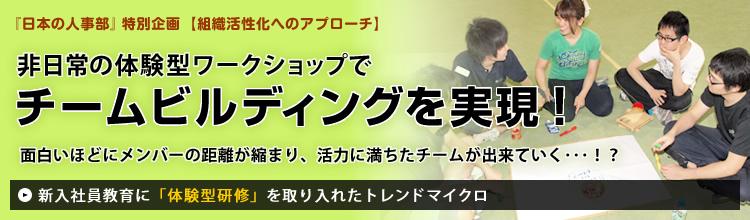 『日本の人事部』特別企画【組織活性化へのアプローチ】 非日常の体験型ワークショップでチームビルディングを実現!面白いほどにメンバーの距離が縮まり、活力に満ちたチームが出来ていく・・・!? ~新入社員教育に「体験型研修」を取り入れたトレンドマイクロ~