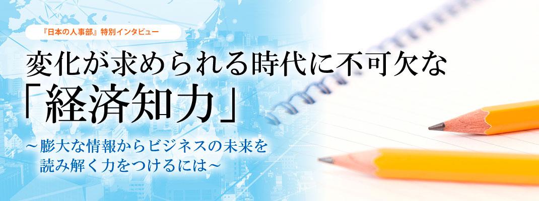 『日本の人事部』特別インタビュー 変化が求められる時代に不可欠な「経済知力」~膨大な情報からビジネスの未来を読み解く力をつけるには~