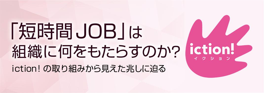 「短時間JOB」は 組織に何をもたらすのか? iction! の取り組みから見えた兆しに迫る
