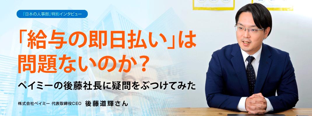 「給与の即日払い」は問題ないのか? ペイミーの後藤社長に疑問をぶつけてみた  インタビュー: 株式会社ペイミー 代表取締役CEO 後藤道輝さん