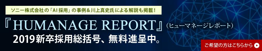 ソニー株式会社の「AI採用」の事例&川上真史氏による解説も掲載!『HUMANAGE REPORT』(ヒューマネージレポート)2019新卒採用総括号、無料進呈中。
