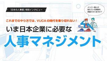 これまでのやり方では、VUCAの時代を乗り切れない!<br /> いま日本企業に必要な人事マネジメントとは
