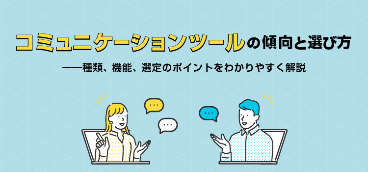 コミュニケーションツールの傾向と選び方 ――種類、機能、選定のポイントをわかりやすく解説