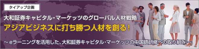 大和証券キャピタル・マーケッツのグローバル人材戦略。アジアビジネスに打ち勝つ人材を創る! ~ eラーニングを活用した、大和証券キャピタル・マーケッツの中国語研修への取り組み ~