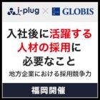 【福岡】入社後に活躍する人材の採用に必要なこと ~地方企業における採用競争力~
