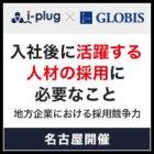 【名古屋】入社後に活躍する人材の採用に必要なこと ~地方企業における採用競争力~
