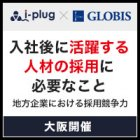 【大阪】入社後に活躍する人材の採用に必要なこと ~地方企業における採用競争力~