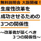 【無料説明会:大阪5月14日開催】 「働き方改革」とは「生産性改革」。 生産性改革を成功させるための3つの関係性 ~改革者が築くべき3つの関係性~