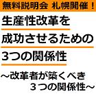 【無料説明会:札幌7月9日開催】 「働き方改革」とは「生産性改革」。 生産性改革を成功させるための3つの関係性 ~改革者が築くべき3つの関係性~