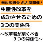 【無料説明会:名古屋5月30日開催】 「働き方改革」とは「生産性改革」。 生産性改革を成功させるための3つの関係性 ~改革者が築くべき3つの関係性~