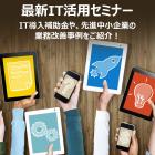 【無料セミナー】最新IT活用セミナー ~本年度のIT導入補助金、先進中小企業の業務改善事例~