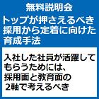 【無料説明会:10月25日名古屋開催】 トップが押さえるべき採用から定着に向けた育成手法 入社した社員が活躍してもらうためには、採用面と教育面の2軸で考えるべき