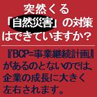 突然くる「自然災害」の対策はできていますか? 『BCP=事業継続計画』があるのとないのでは、企業の成長に大きく左右されます。 【BCP構築の為の無料説明会】