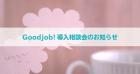 【参加特典あり】Goodjob!導入相談会【無料】