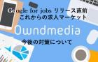 【東京開催】3/6、7、13、14 ※複数日程 「Google for jobs日本版」ついにリリース! これからの採用市場と採用手法とは?