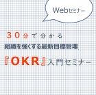 【参加無料・Webセミナー】30分で分かる組織を強くする最新目標管理『OKR』入門セミナー