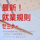 【必見】2日で学ぶ 最新!就業規則セミナー ~「会社を守る就業規則」にアップデートしませんか。~in福岡