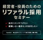 【6月28日@東京開催】経営者・役員のための「リファラル採用」セミナー~採用コストを下げ、離職しない優秀な人を採用する方法をご紹介~