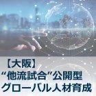 【大阪】【他流試合型グローバル人材育成プログラム】 グローバルビジネスで必要な3つのスキル
