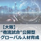 【大阪】【他流試合型グローバル人材育成プログラム】 感情を揺さぶり人を動かすストーリー・テリング