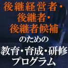 【後継経営者スクール(研修・セミナー)東京会場】 将来の事業承継を約束された後継経営者・後継者・後継者候補のための教育・育成・研修プログラム。
