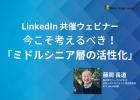 LinkedIn ✕ ワークハピネス 共催ウェビナー 「今こそ考えるべき!ミドルシニア層を活性化するには?」
