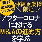 \沖縄企業様限定/M&Aを戦略に組み込む! Web説明会(ライブ配信)【1日限定・7月7日開催】 『アフターコロナにおけるM&Aの進め方を学ぶ』無料WEB説明会