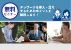 テレワーク導入後の定着支援セミナー ~ワークスタイル変革コンサルティング事業セミナー~