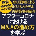M&A戦略によるビジネスモデル再構築事例紹介! Web説明会(ライブ配信)【2日程:7月16日開催】 『アフターコロナにおけるM&Aの進め方を学ぶ』無料説明会