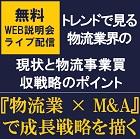 トレンドで見る物流業界の現状と物流事業買収戦略のポイント! Web説明会(ライブ配信)【8月5日開催】 『物流業×M&A』で成長戦略を描く Web無料説明会