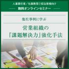 【無料オンラインセミナー】他社事例に学ぶ営業組織の『課題解決力』強化手法