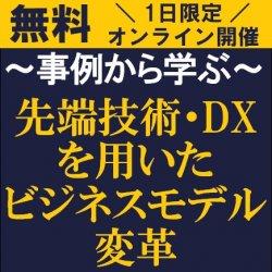 先端技術・DXをどのように取り入れるか? 【無料/1日限定開催・オンライン説明会】 事例から学ぶ「先端技術・DXを用いたビジネスモデル変革」無料WEB説明会