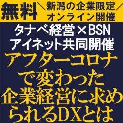 IT業界で新潟県内№1のBSNアイネットと東証一部上場のタナベ経営によるコラボセミナー 【無料オンライン】アフターコロナで変わった企業経営に求められるDXとは