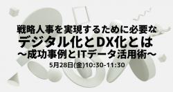 【5/28(金)WEB開催】戦略人事を実現するために必要なデジタル化とDX化とは~成功事例とITデータ活用術~