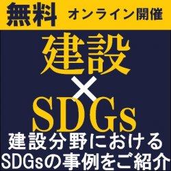専門コンサルタント+ゲスト講師より、建設分野におけるSDGsの事例を中心にご紹介! 【無料/オンライン説明会(ライブ配信)】『「建設業×SDGs」着眼ポイント』